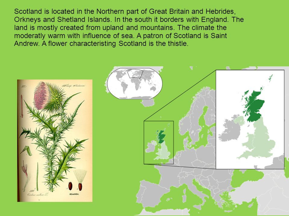 Scotland is located in the Northern part of Great Britain and Hebrides, Orkneys and Shetland Islands.