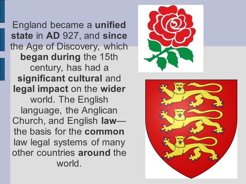 England became a unified state in AD 927, and since the Age of Discovery, which began during the 15th century, has had a significant cultural and legal impact on the wider world.