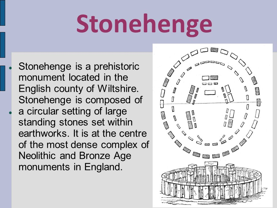 Stonehenge Stonehenge is a prehistoric monument located in the English county of Wiltshire. Stonehenge is composed of.