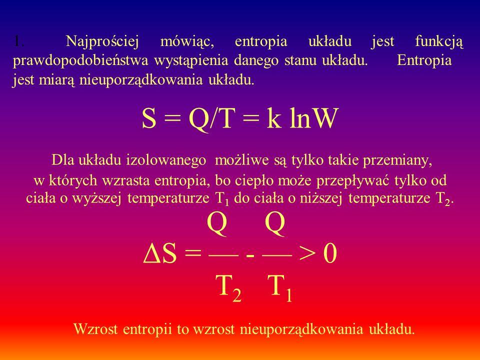 1. Najprościej mówiąc, entropia układu jest funkcją prawdopodobieństwa wystąpienia danego stanu układu. Entropia jest miarą nieuporządkowania układu.
