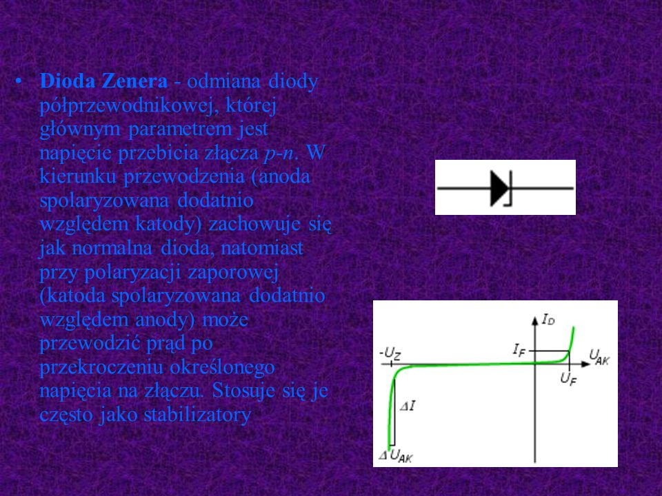 Dioda Zenera - odmiana diody półprzewodnikowej, której głównym parametrem jest napięcie przebicia złącza p-n.