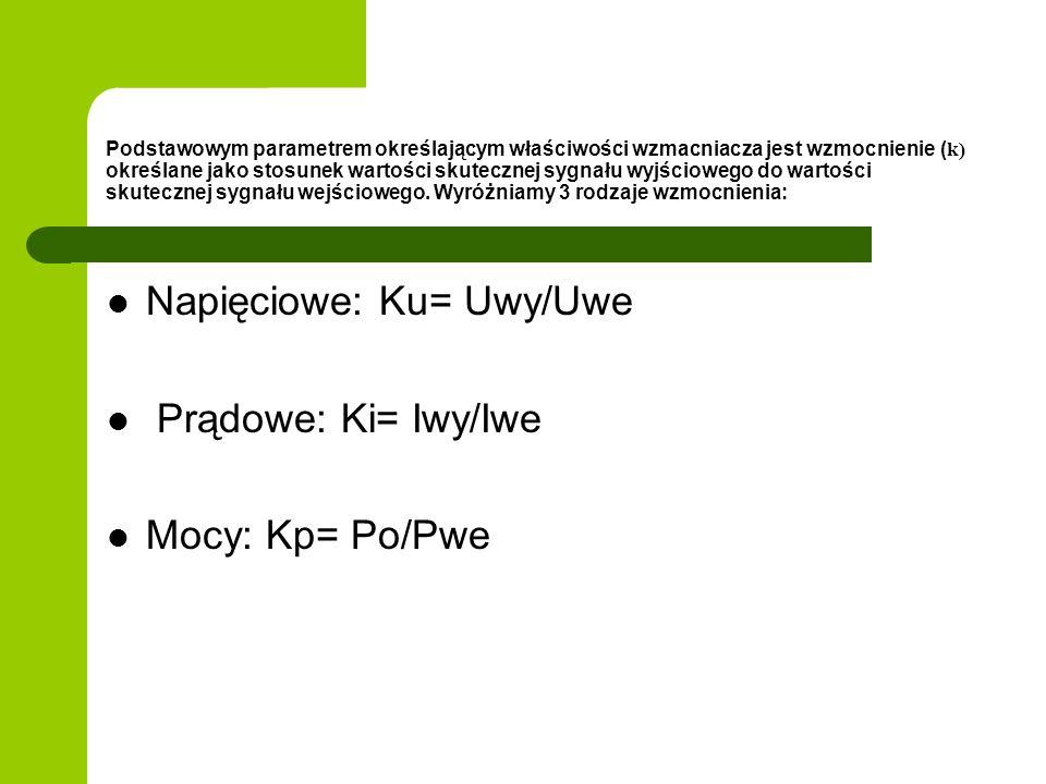 Napięciowe: Ku= Uwy/Uwe Prądowe: Ki= Iwy/Iwe Mocy: Kp= Po/Pwe