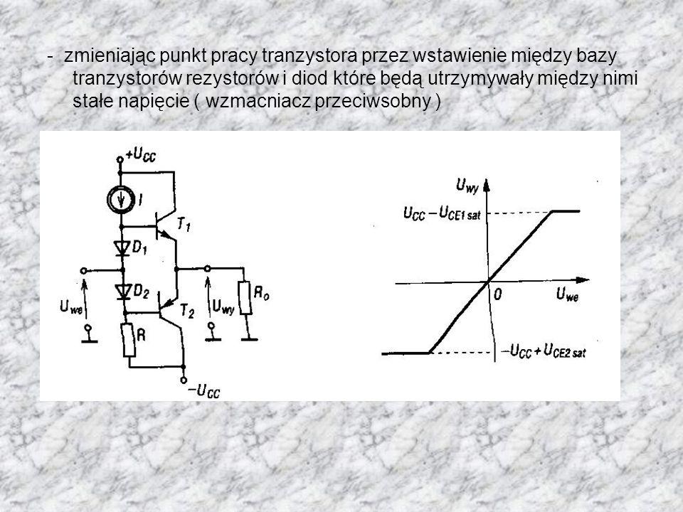 - zmieniając punkt pracy tranzystora przez wstawienie między bazy tranzystorów rezystorów i diod które będą utrzymywały między nimi stałe napięcie ( wzmacniacz przeciwsobny )