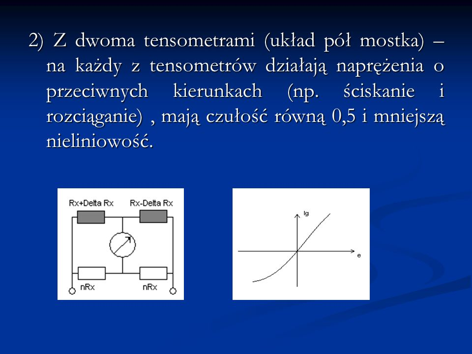 2) Z dwoma tensometrami (układ pół mostka) – na każdy z tensometrów działają naprężenia o przeciwnych kierunkach (np.
