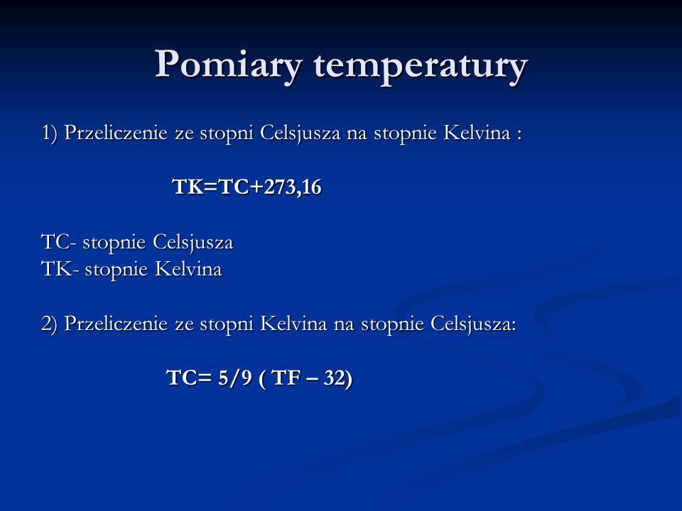 Pomiary temperatury 1) Przeliczenie ze stopni Celsjusza na stopnie Kelvina : TK=TC+273,16. TC- stopnie Celsjusza.