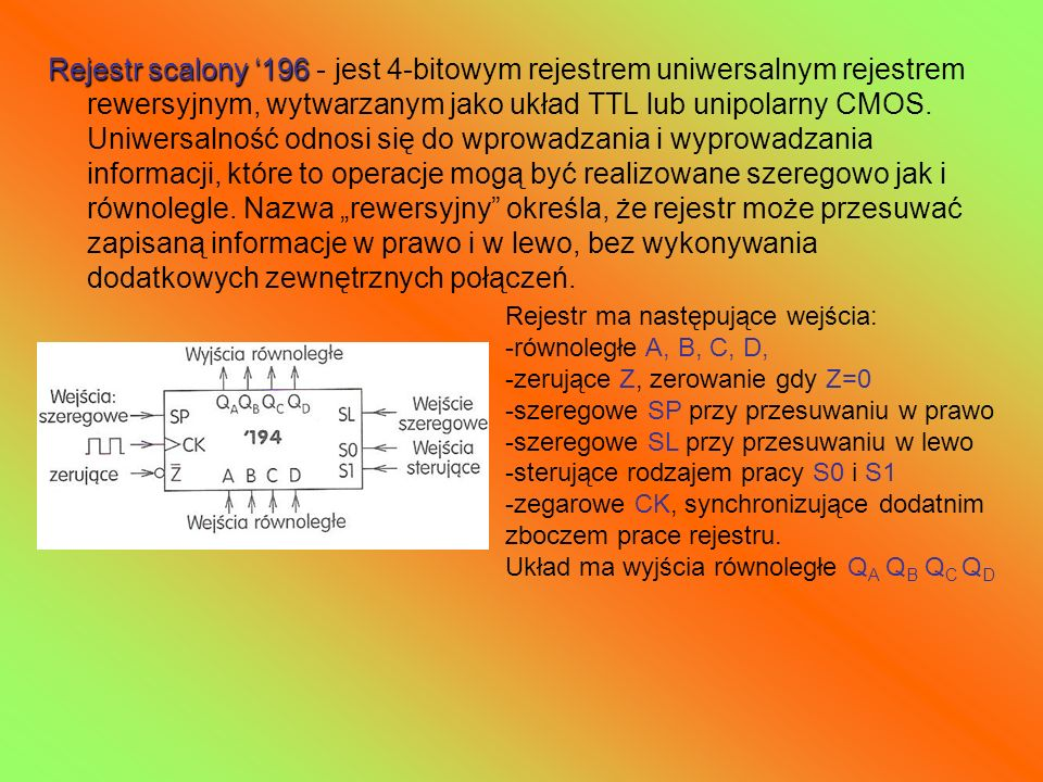 """Rejestr scalony '196 - jest 4-bitowym rejestrem uniwersalnym rejestrem rewersyjnym, wytwarzanym jako układ TTL lub unipolarny CMOS. Uniwersalność odnosi się do wprowadzania i wyprowadzania informacji, które to operacje mogą być realizowane szeregowo jak i równolegle. Nazwa """"rewersyjny określa, że rejestr może przesuwać zapisaną informacje w prawo i w lewo, bez wykonywania dodatkowych zewnętrznych połączeń."""