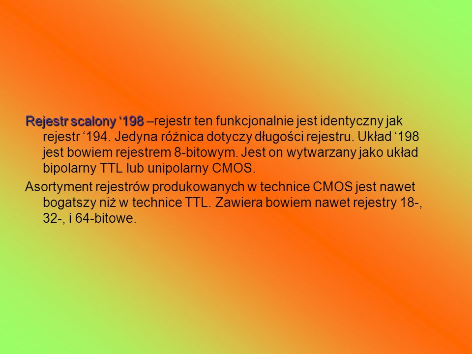Rejestr scalony '198 –rejestr ten funkcjonalnie jest identyczny jak rejestr '194. Jedyna różnica dotyczy długości rejestru. Układ '198 jest bowiem rejestrem 8-bitowym. Jest on wytwarzany jako układ bipolarny TTL lub unipolarny CMOS.