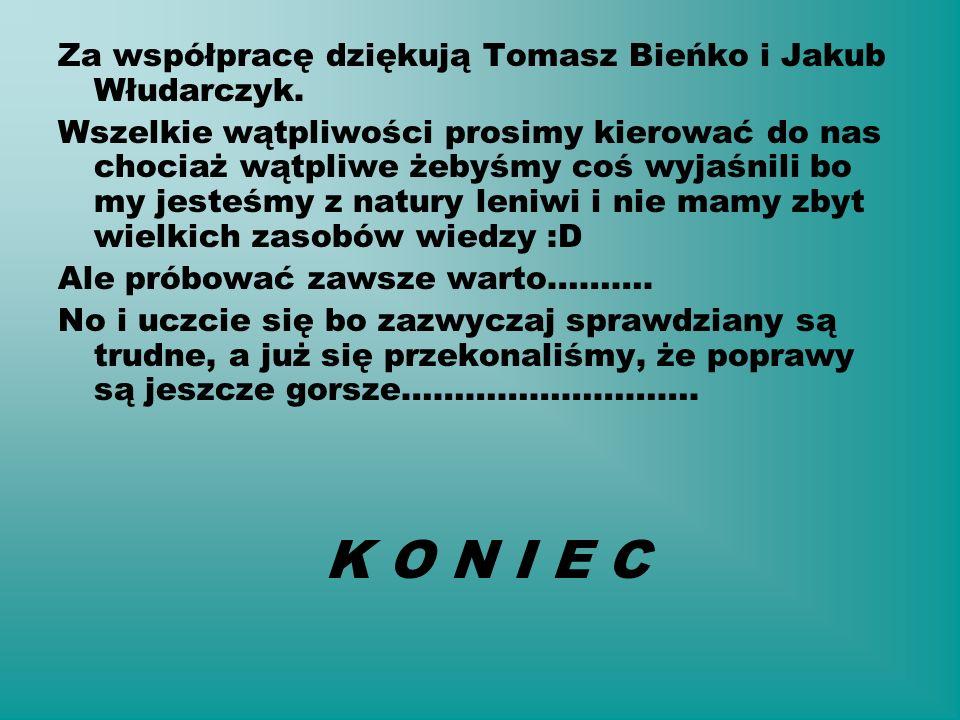 K O N I E C Za współpracę dziękują Tomasz Bieńko i Jakub Włudarczyk.