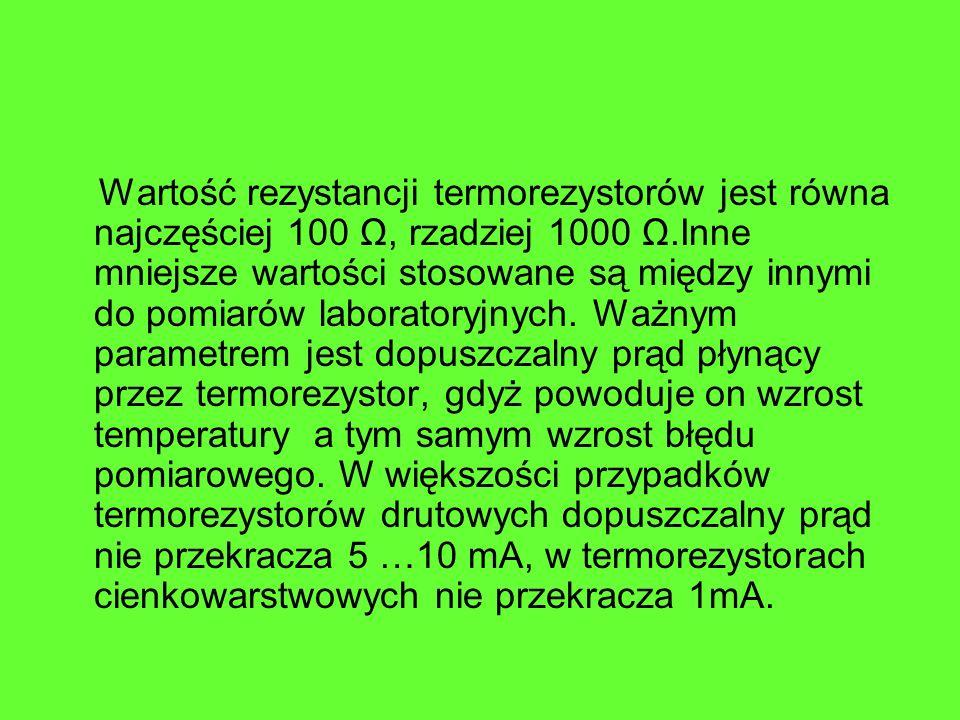 Wartość rezystancji termorezystorów jest równa najczęściej 100 Ω, rzadziej 1000 Ω.Inne mniejsze wartości stosowane są między innymi do pomiarów laboratoryjnych.