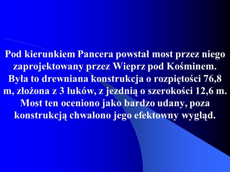 Pod kierunkiem Pancera powstał most przez niego zaprojektowany przez Wieprz pod Kośminem.
