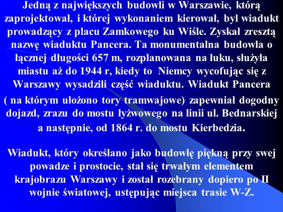 Jedną z największych budowli w Warszawie, którą zaprojektował, i której wykonaniem kierował, byl wiadukt prowadzący z placu Zamkowego ku Wiśle. Zyskał zresztą nazwę wiaduktu Pancera. Ta monumentalna budowla o łącznej długości 657 m, rozplanowana na łuku, służyła miastu aż do 1944 r, kiedy to Niemcy wycofując się z Warszawy wysadzili część wiaduktu. Wiadukt Pancera