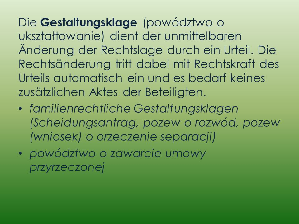 Die Gestaltungsklage (powództwo o ukształtowanie) dient der unmittelbaren Änderung der Rechtslage durch ein Urteil. Die Rechtsänderung tritt dabei mit Rechtskraft des Urteils automatisch ein und es bedarf keines zusätzlichen Aktes der Beteiligten.