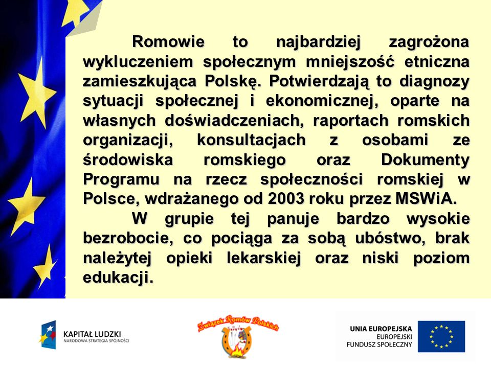Romowie to najbardziej zagrożona wykluczeniem społecznym mniejszość etniczna zamieszkująca Polskę. Potwierdzają to diagnozy sytuacji społecznej i ekonomicznej, oparte na własnych doświadczeniach, raportach romskich organizacji, konsultacjach z osobami ze środowiska romskiego oraz Dokumenty Programu na rzecz społeczności romskiej w Polsce, wdrażanego od 2003 roku przez MSWiA.