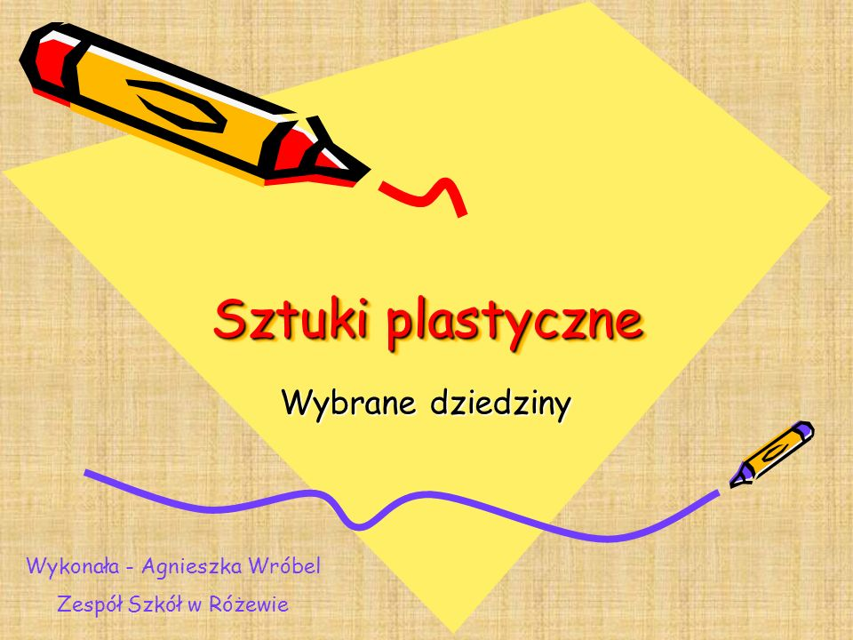 Sztuki plastyczne Wybrane dziedziny Wykonała - Agnieszka Wróbel