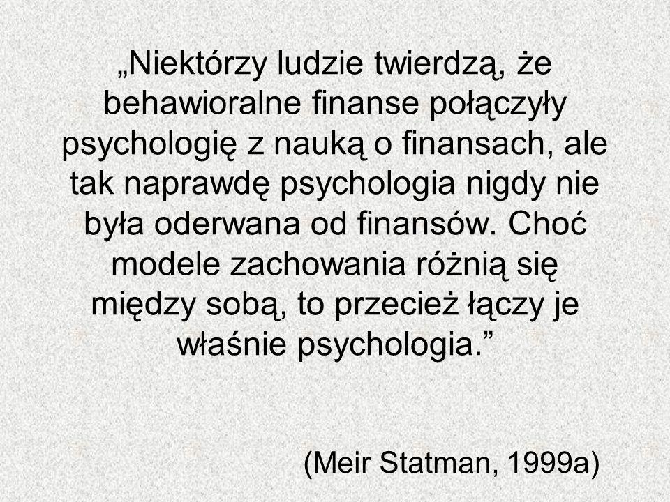 """""""Niektórzy ludzie twierdzą, że behawioralne finanse połączyły psychologię z nauką o finansach, ale tak naprawdę psychologia nigdy nie była oderwana od finansów. Choć modele zachowania różnią się między sobą, to przecież łączy je właśnie psychologia."""