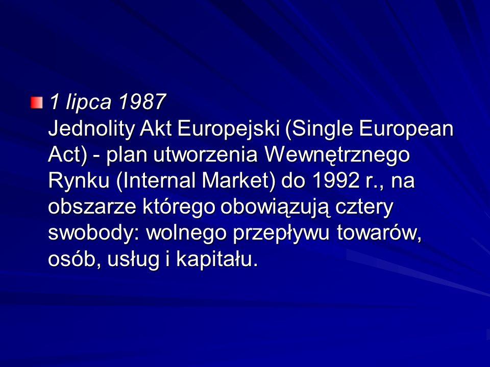 1 lipca 1987 Jednolity Akt Europejski (Single European Act) - plan utworzenia Wewnętrznego Rynku (Internal Market) do 1992 r., na obszarze którego obowiązują cztery swobody: wolnego przepływu towarów, osób, usług i kapitału.