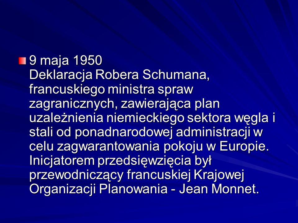9 maja 1950 Deklaracja Robera Schumana, francuskiego ministra spraw zagranicznych, zawierająca plan uzależnienia niemieckiego sektora węgla i stali od ponadnarodowej administracji w celu zagwarantowania pokoju w Europie.