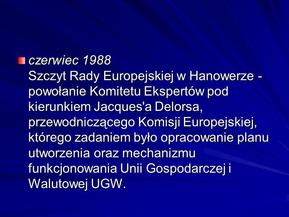 czerwiec 1988 Szczyt Rady Europejskiej w Hanowerze - powołanie Komitetu Ekspertów pod kierunkiem Jacques a Delorsa, przewodniczącego Komisji Europejskiej, którego zadaniem było opracowanie planu utworzenia oraz mechanizmu funkcjonowania Unii Gospodarczej i Walutowej UGW.