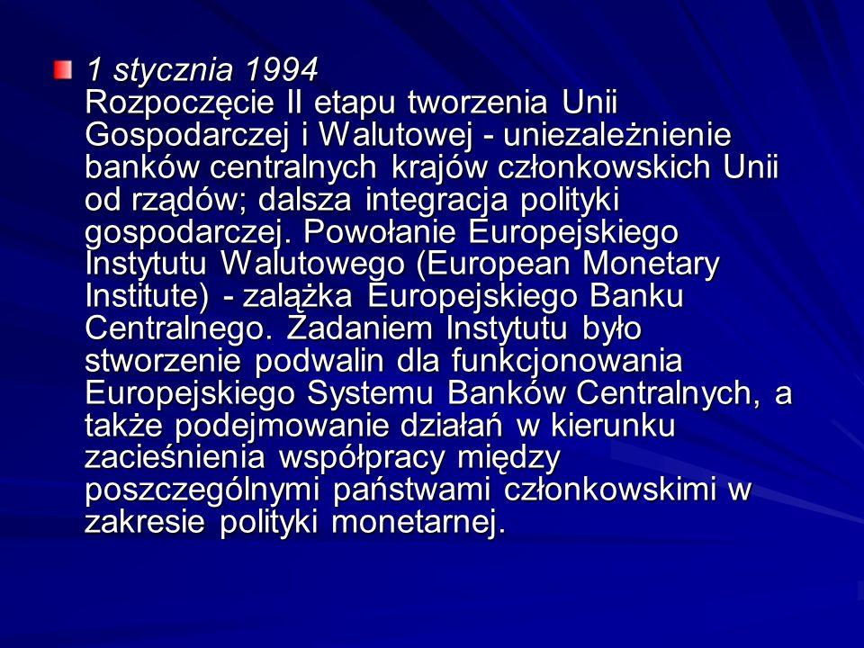 1 stycznia 1994 Rozpoczęcie II etapu tworzenia Unii Gospodarczej i Walutowej - uniezależnienie banków centralnych krajów członkowskich Unii od rządów; dalsza integracja polityki gospodarczej.