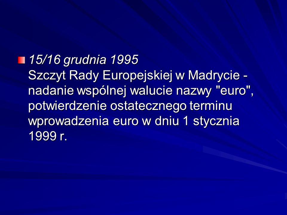 15/16 grudnia 1995 Szczyt Rady Europejskiej w Madrycie - nadanie wspólnej walucie nazwy euro , potwierdzenie ostatecznego terminu wprowadzenia euro w dniu 1 stycznia 1999 r.