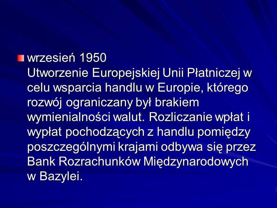 wrzesień 1950 Utworzenie Europejskiej Unii Płatniczej w celu wsparcia handlu w Europie, którego rozwój ograniczany był brakiem wymienialności walut.