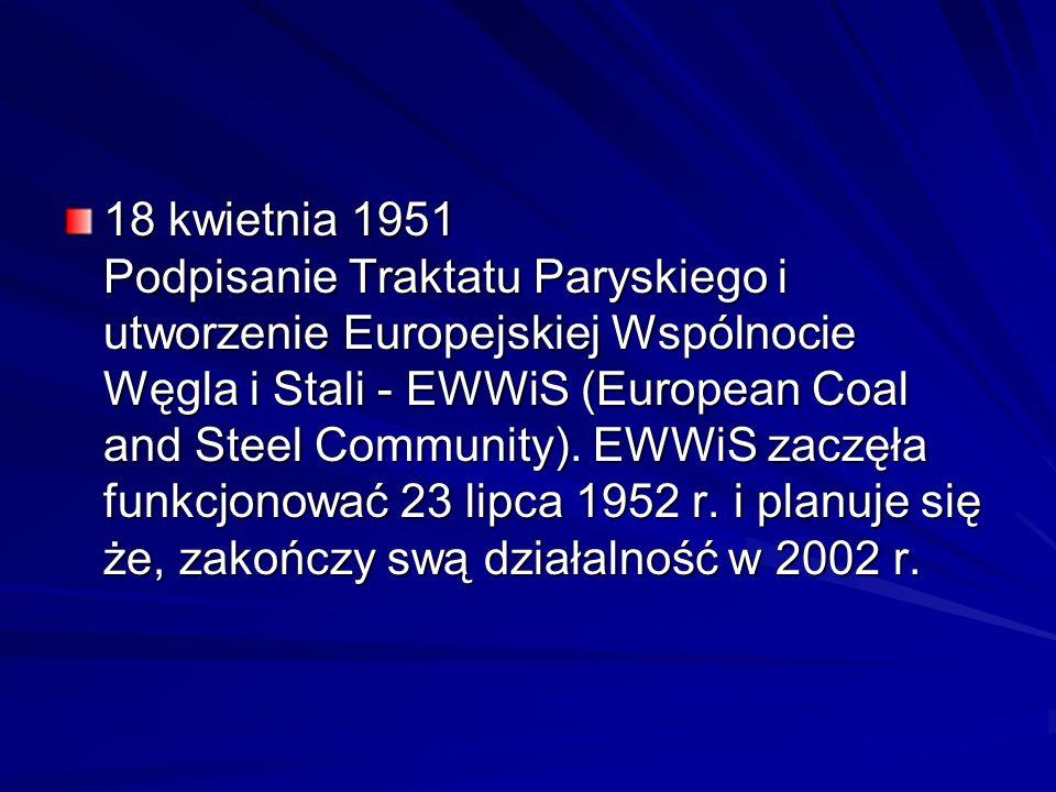 18 kwietnia 1951 Podpisanie Traktatu Paryskiego i utworzenie Europejskiej Wspólnocie Węgla i Stali - EWWiS (European Coal and Steel Community).