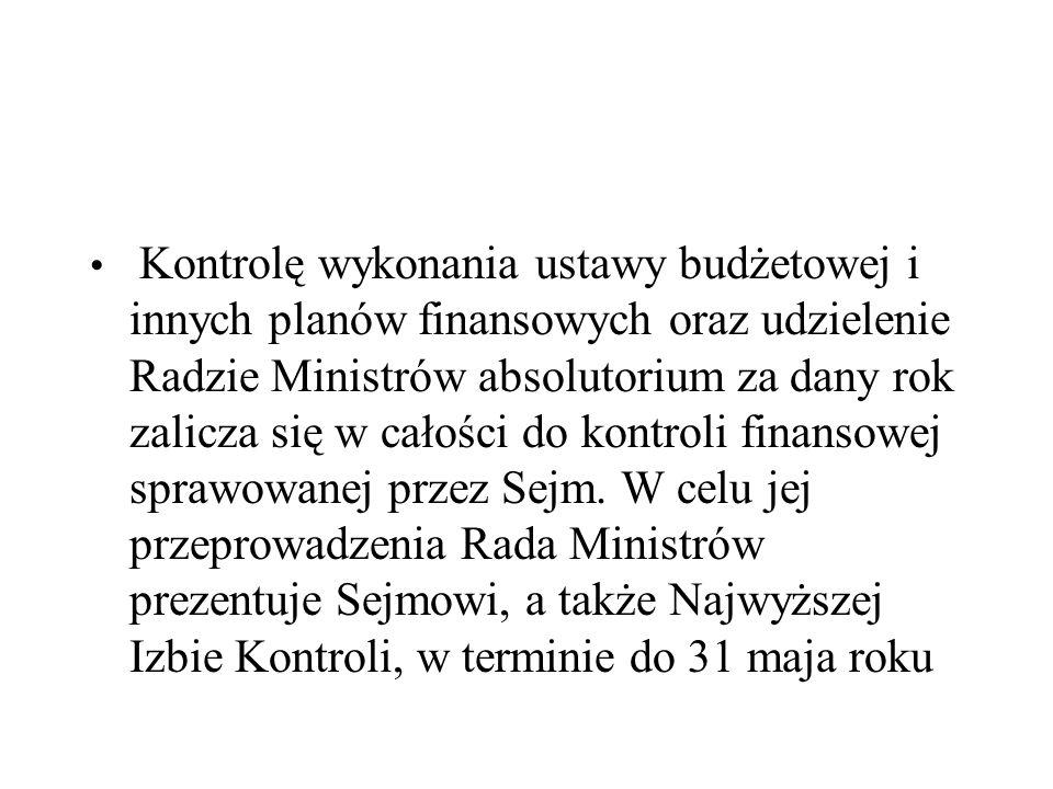 Kontrolę wykonania ustawy budżetowej i innych planów finansowych oraz udzielenie Radzie Ministrów absolutorium za dany rok zalicza się w całości do kontroli finansowej sprawowanej przez Sejm.
