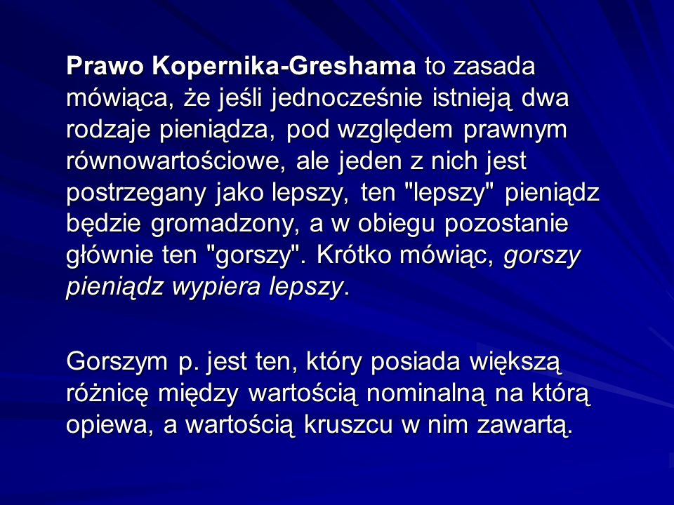 Prawo Kopernika-Greshama to zasada mówiąca, że jeśli jednocześnie istnieją dwa rodzaje pieniądza, pod względem prawnym równowartościowe, ale jeden z nich jest postrzegany jako lepszy, ten lepszy pieniądz będzie gromadzony, a w obiegu pozostanie głównie ten gorszy . Krótko mówiąc, gorszy pieniądz wypiera lepszy.