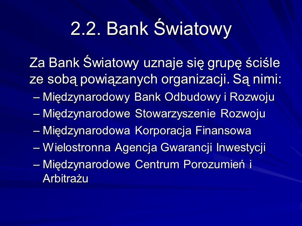 2.2. Bank Światowy Za Bank Światowy uznaje się grupę ściśle ze sobą powiązanych organizacji. Są nimi:
