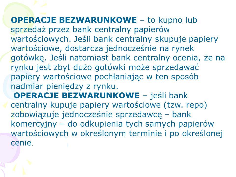 OPERACJE BEZWARUNKOWE – to kupno lub sprzedaż przez bank centralny papierów wartościowych. Jeśli bank centralny skupuje papiery wartościowe, dostarcza jednocześnie na rynek gotówkę. Jeśli natomiast bank centralny ocenia, że na rynku jest zbyt dużo gotówki może sprzedawać papiery wartościowe pochłaniając w ten sposób nadmiar pieniędzy z rynku.