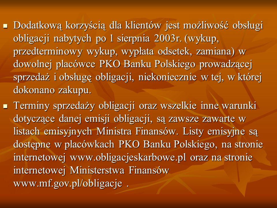 Dodatkową korzyścią dla klientów jest możliwość obsługi obligacji nabytych po 1 sierpnia 2003r. (wykup, przedterminowy wykup, wypłata odsetek, zamiana) w dowolnej placówce PKO Banku Polskiego prowadzącej sprzedaż i obsługę obligacji, niekoniecznie w tej, w której dokonano zakupu.