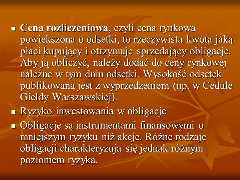 Cena rozliczeniowa, czyli cena rynkowa powiększona o odsetki, to rzeczywista kwota jaką płaci kupujący i otrzymuje sprzedający obligacje. Aby ją obliczyć, należy dodać do ceny rynkowej należne w tym dniu odsetki. Wysokość odsetek publikowana jest z wyprzedzeniem (np. w Cedule Giełdy Warszawskiej).