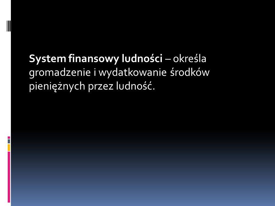 System finansowy ludności – określa gromadzenie i wydatkowanie środków pieniężnych przez ludność.