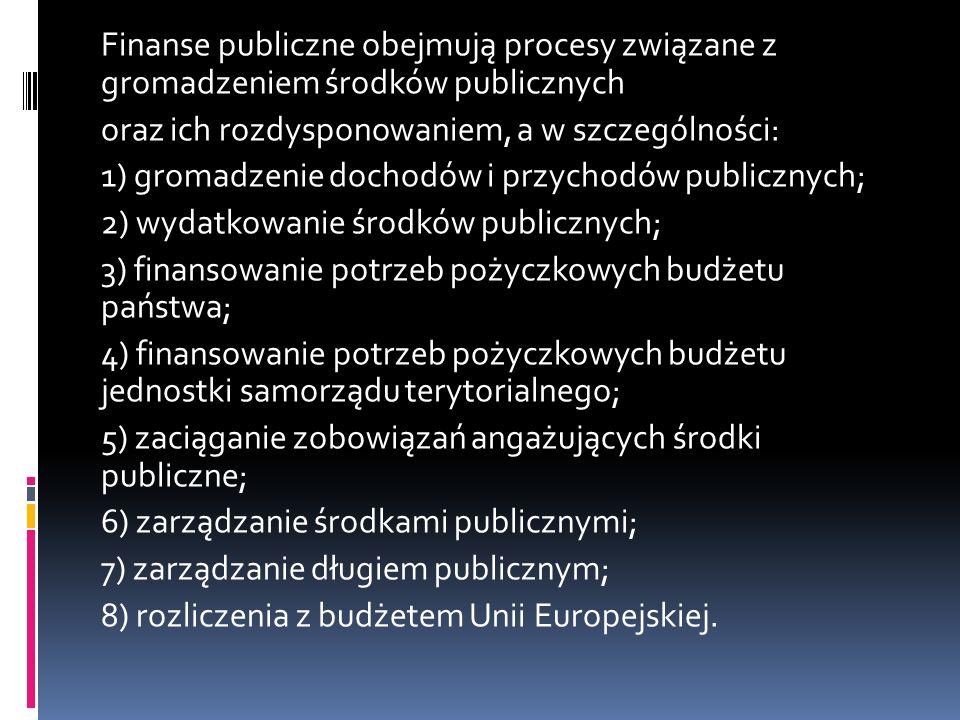 Finanse publiczne obejmują procesy związane z gromadzeniem środków publicznych oraz ich rozdysponowaniem, a w szczególności: 1) gromadzenie dochodów i przychodów publicznych; 2) wydatkowanie środków publicznych; 3) finansowanie potrzeb pożyczkowych budżetu państwa; 4) finansowanie potrzeb pożyczkowych budżetu jednostki samorządu terytorialnego; 5) zaciąganie zobowiązań angażujących środki publiczne; 6) zarządzanie środkami publicznymi; 7) zarządzanie długiem publicznym; 8) rozliczenia z budżetem Unii Europejskiej.