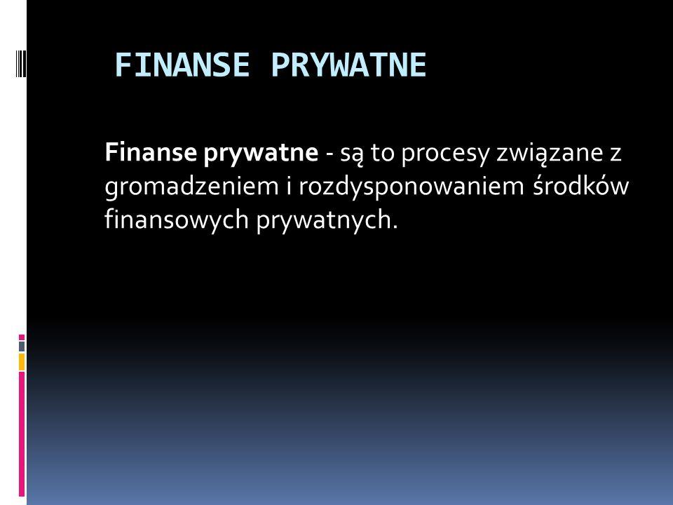 FINANSE PRYWATNE Finanse prywatne - są to procesy związane z gromadzeniem i rozdysponowaniem środków finansowych prywatnych.