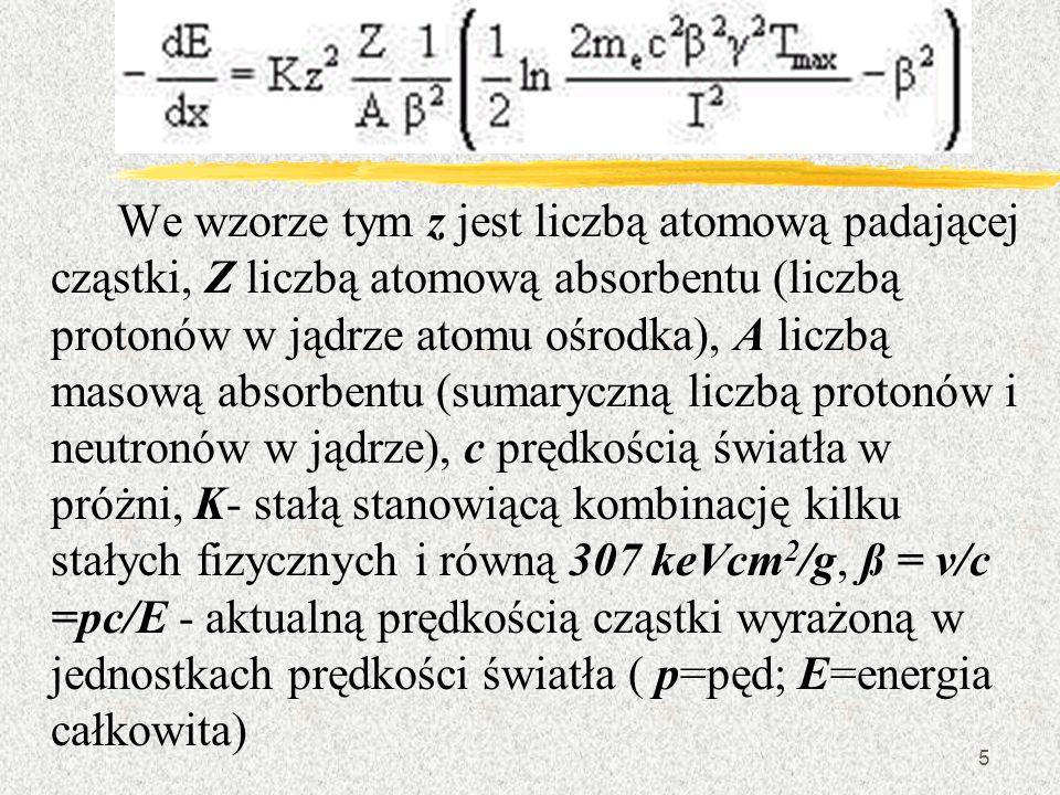 We wzorze tym z jest liczbą atomową padającej cząstki, Z liczbą atomową absorbentu (liczbą protonów w jądrze atomu ośrodka), A liczbą masową absorbentu (sumaryczną liczbą protonów i neutronów w jądrze), c prędkością światła w próżni, K- stałą stanowiącą kombinację kilku stałych fizycznych i równą 307 keVcm2/g, ß = v/c =pc/E - aktualną prędkością cząstki wyrażoną w jednostkach prędkości światła ( p=pęd; E=energia całkowita)
