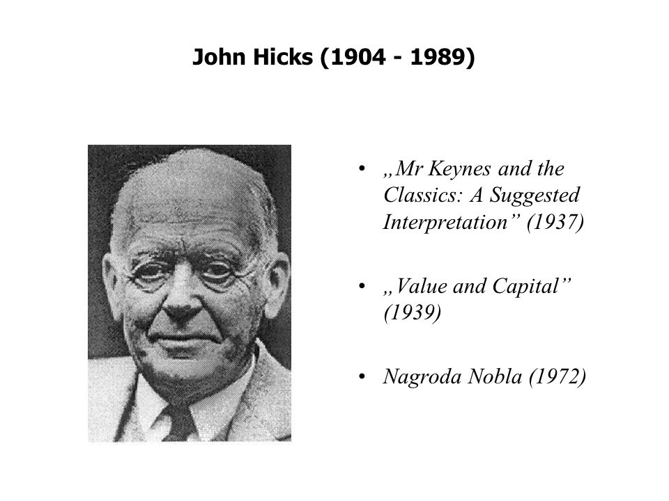 "John Hicks ( ) ""Mr Keynes and the Classics: A Suggested Interpretation (1937) ""Value and Capital (1939)"