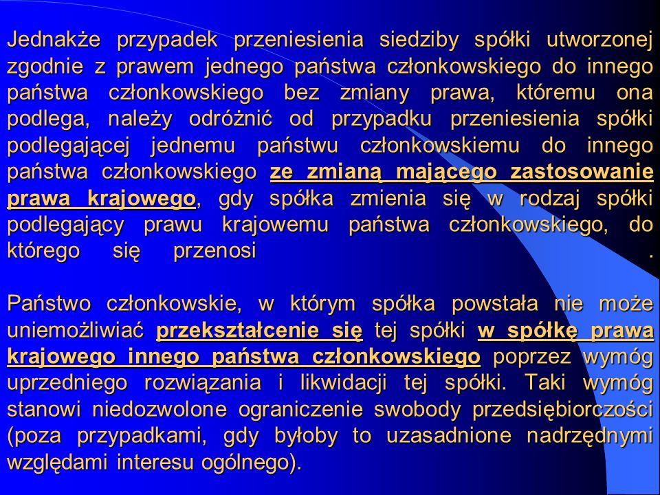 Jednakże przypadek przeniesienia siedziby spółki utworzonej zgodnie z prawem jednego państwa członkowskiego do innego państwa członkowskiego bez zmiany prawa, któremu ona podlega, należy odróżnić od przypadku przeniesienia spółki podlegającej jednemu państwu członkowskiemu do innego państwa członkowskiego ze zmianą mającego zastosowanie prawa krajowego, gdy spółka zmienia się w rodzaj spółki podlegający prawu krajowemu państwa członkowskiego, do którego się przenosi .
