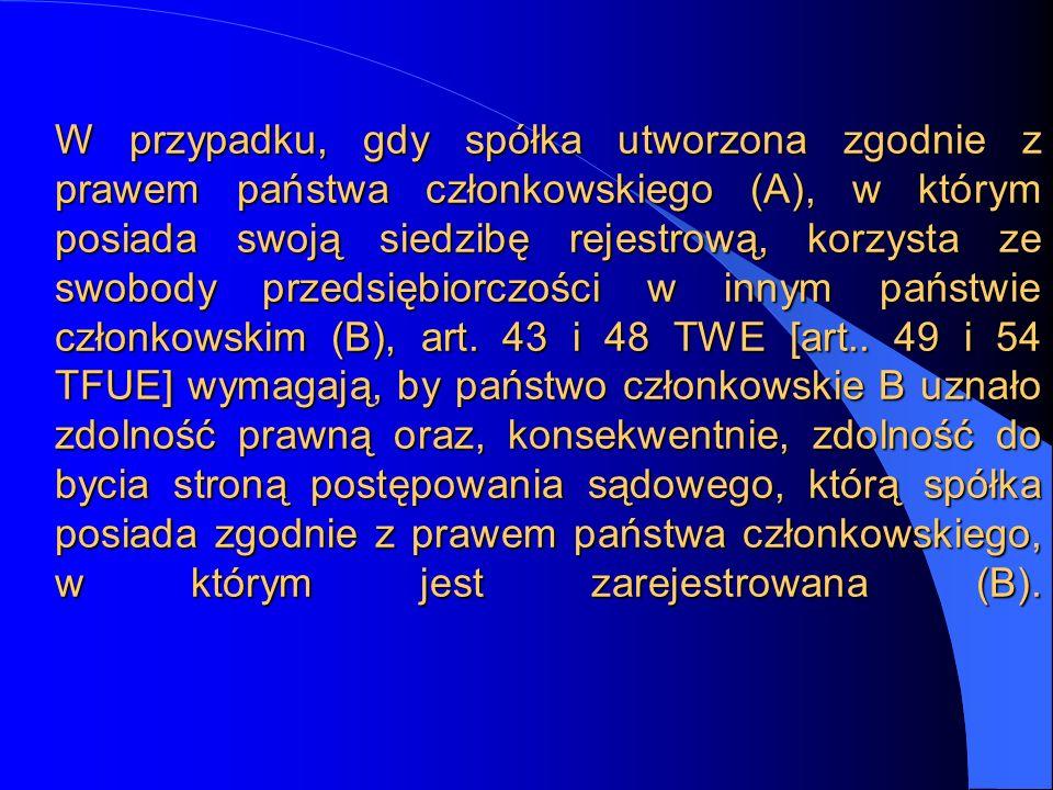 W przypadku, gdy spółka utworzona zgodnie z prawem państwa członkowskiego (A), w którym posiada swoją siedzibę rejestrową, korzysta ze swobody przedsiębiorczości w innym państwie członkowskim (B), art.
