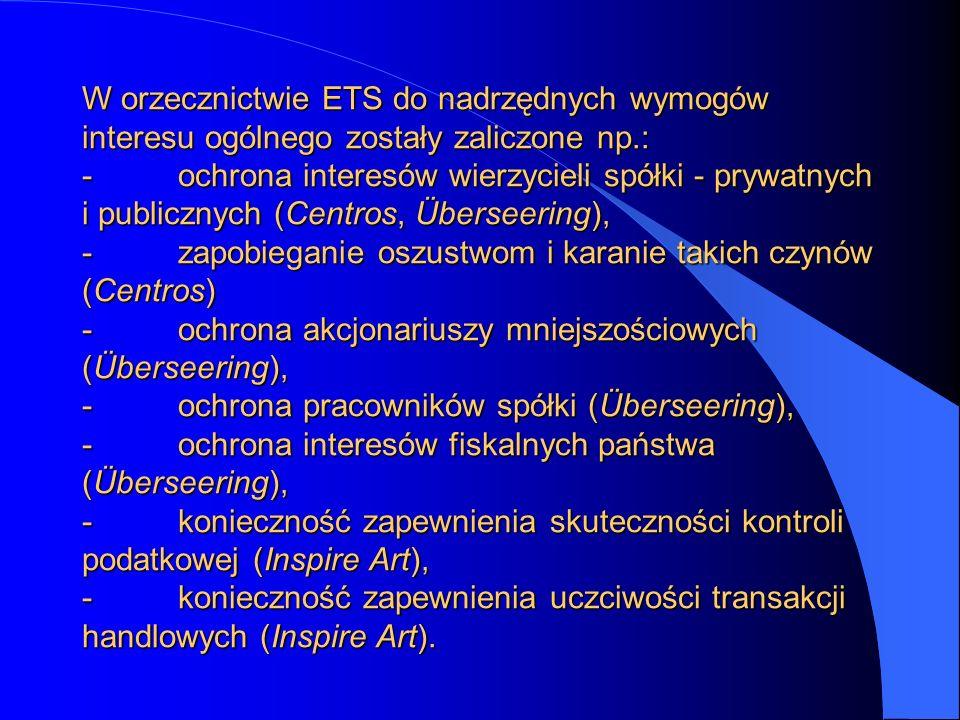 W orzecznictwie ETS do nadrzędnych wymogów interesu ogólnego zostały zaliczone np.: - ochrona interesów wierzycieli spółki - prywatnych i publicznych (Centros, Überseering), - zapobieganie oszustwom i karanie takich czynów (Centros) - ochrona akcjonariuszy mniejszościowych (Überseering), - ochrona pracowników spółki (Überseering), - ochrona interesów fiskalnych państwa (Überseering), - konieczność zapewnienia skuteczności kontroli podatkowej (Inspire Art), - konieczność zapewnienia uczciwości transakcji handlowych (Inspire Art).