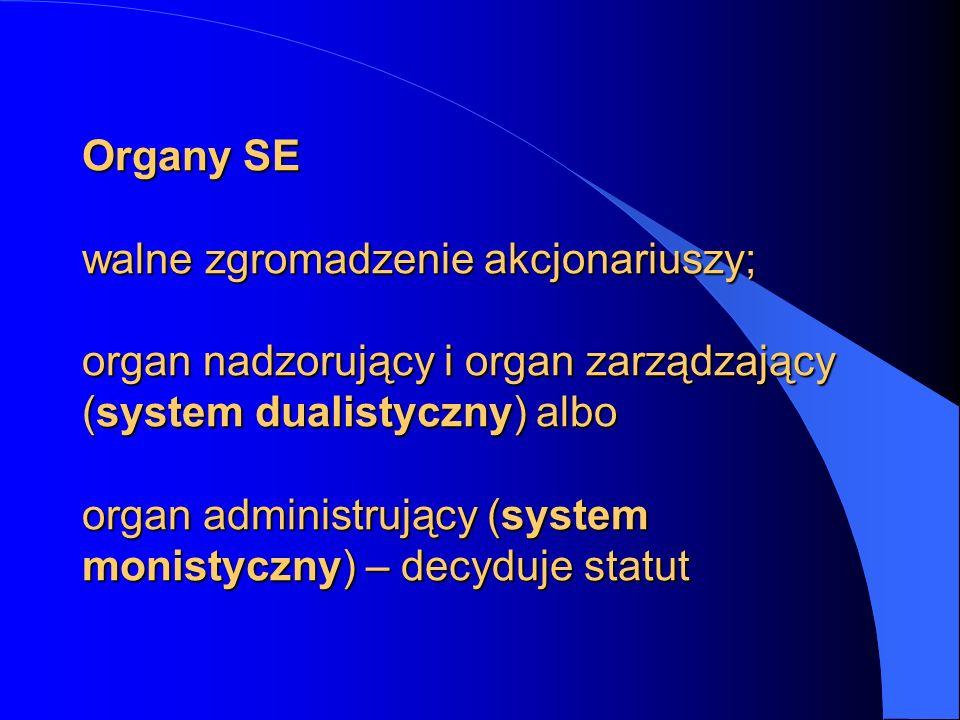 Organy SE walne zgromadzenie akcjonariuszy; organ nadzorujący i organ zarządzający (system dualistyczny) albo organ administrujący (system monistyczny) – decyduje statut