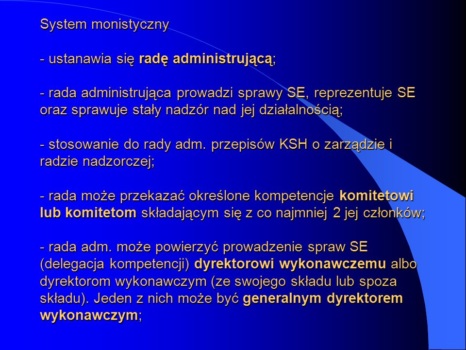 System monistyczny - ustanawia się radę administrującą; - rada administrująca prowadzi sprawy SE, reprezentuje SE oraz sprawuje stały nadzór nad jej działalnością; - stosowanie do rady adm.