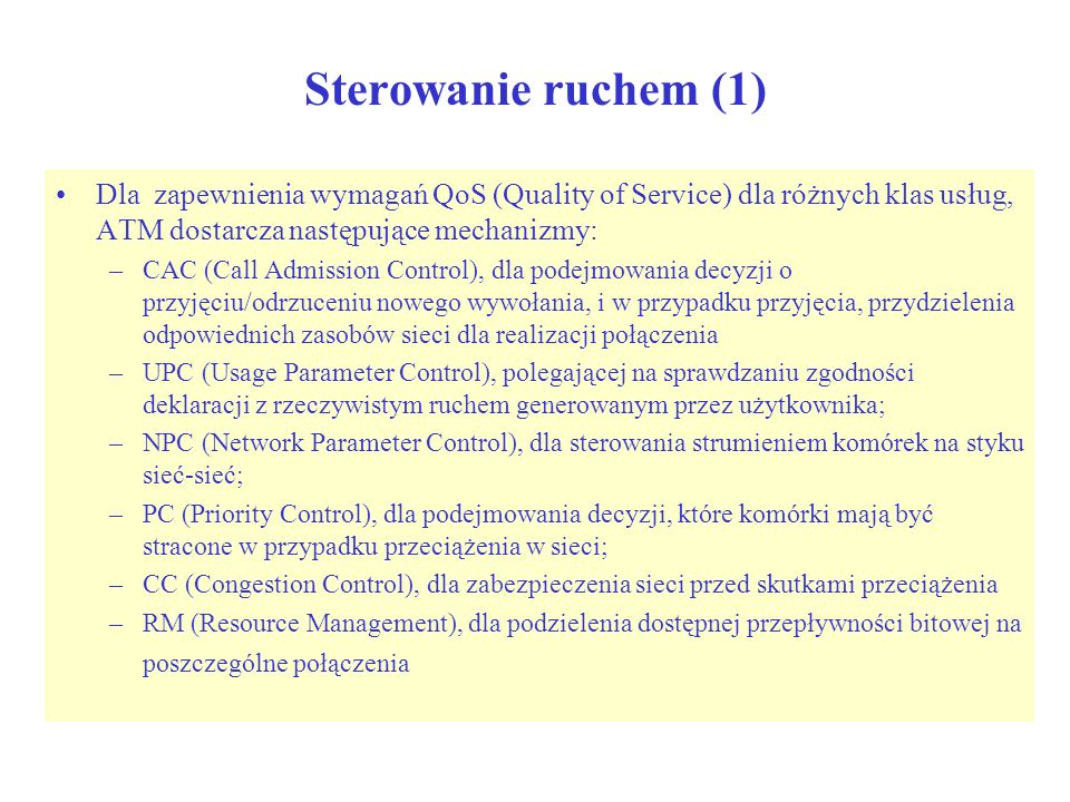 Sterowanie ruchem (1) Dla zapewnienia wymagań QoS (Quality of Service) dla różnych klas usług, ATM dostarcza następujące mechanizmy: