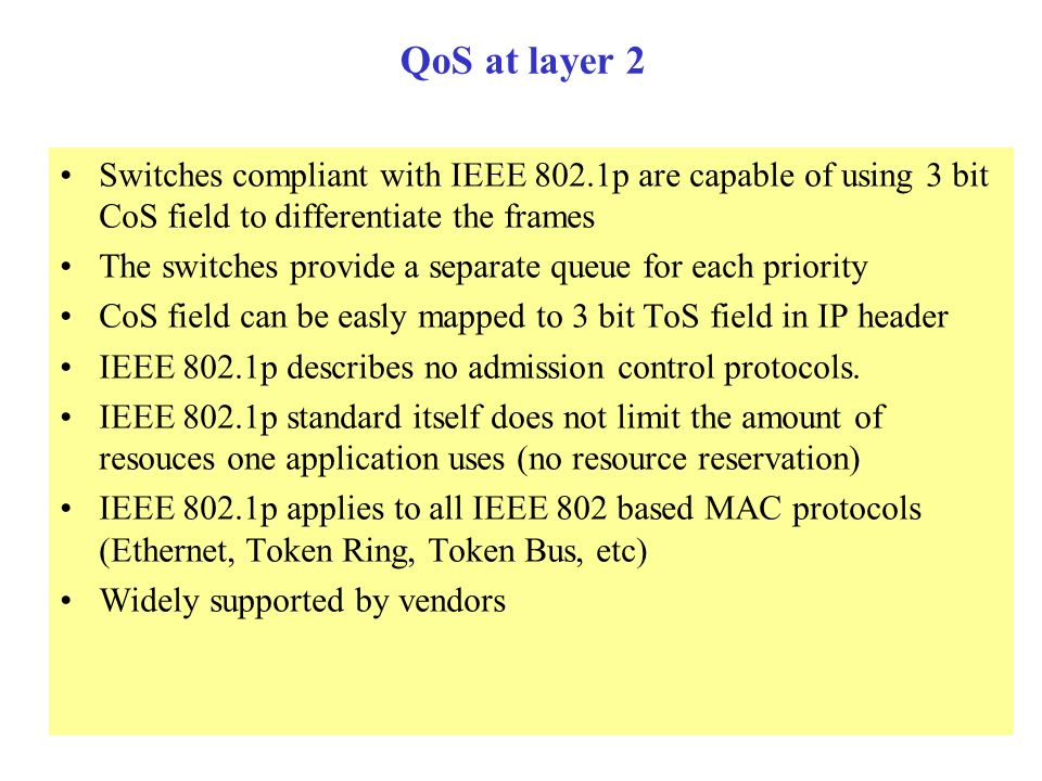 QoS at layer 2 Switches compliant with IEEE 802.1p are capable of using 3 bit CoS field to differentiate the frames.