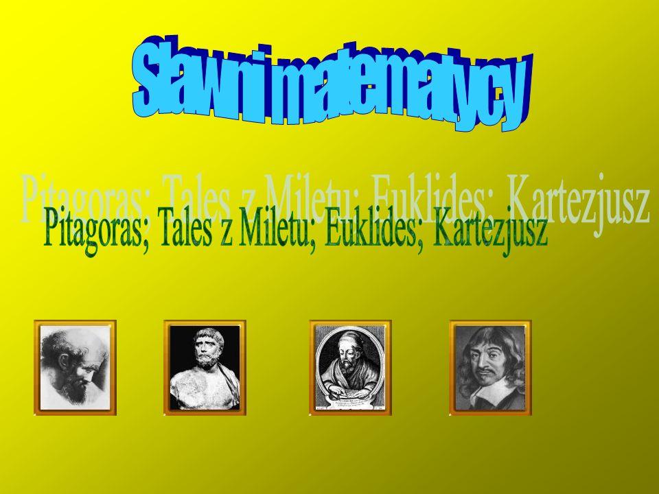 Pitagoras; Tales z Miletu; Euklides; Kartezjusz
