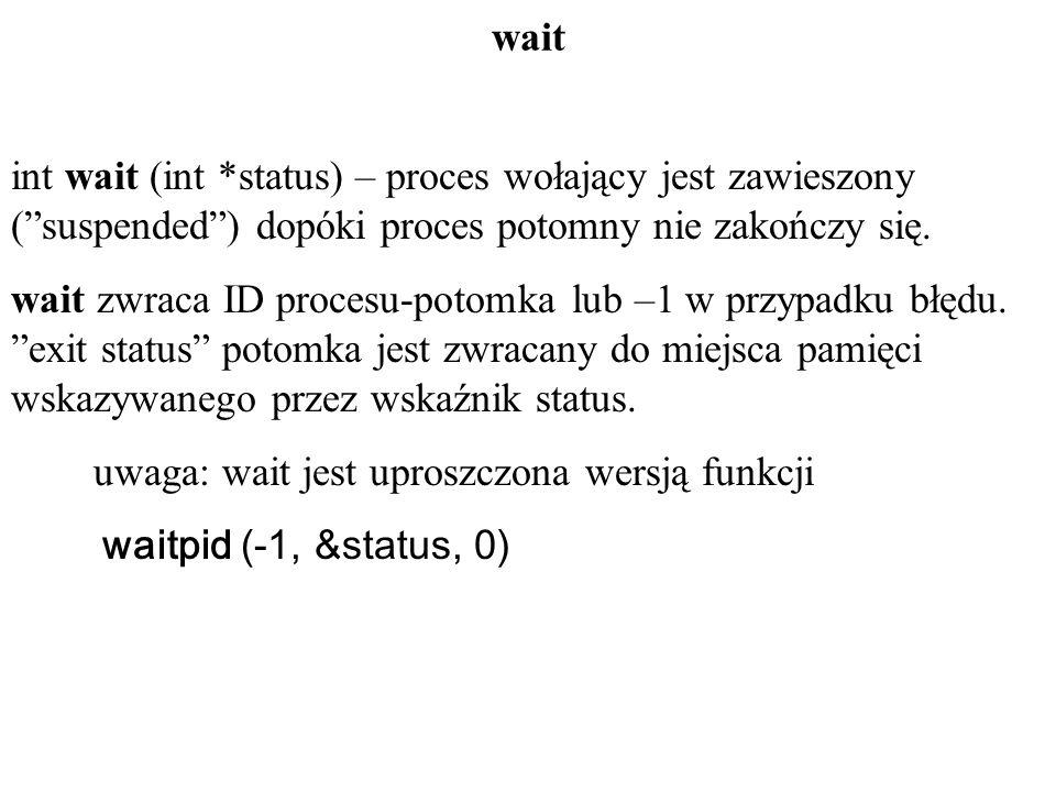 waitint wait (int *status) – proces wołający jest zawieszony ( suspended ) dopóki proces potomny nie zakończy się.