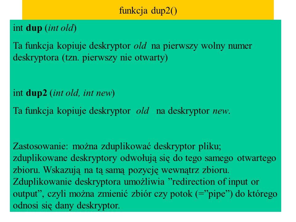 funkcja dup2() int dup (int old) Ta funkcja kopiuje deskryptor old na pierwszy wolny numer deskryptora (tzn. pierwszy nie otwarty)