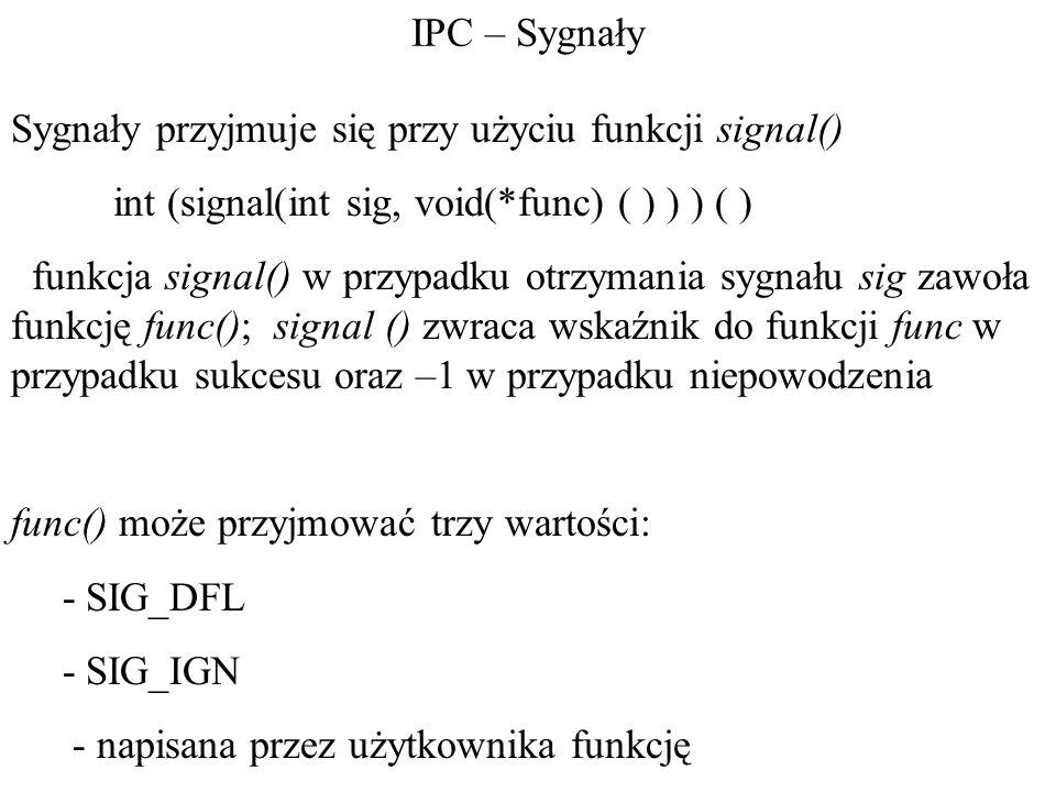 IPC – Sygnały Sygnały przyjmuje się przy użyciu funkcji signal() int (signal(int sig, void(*func) ( ) ) ) ( )