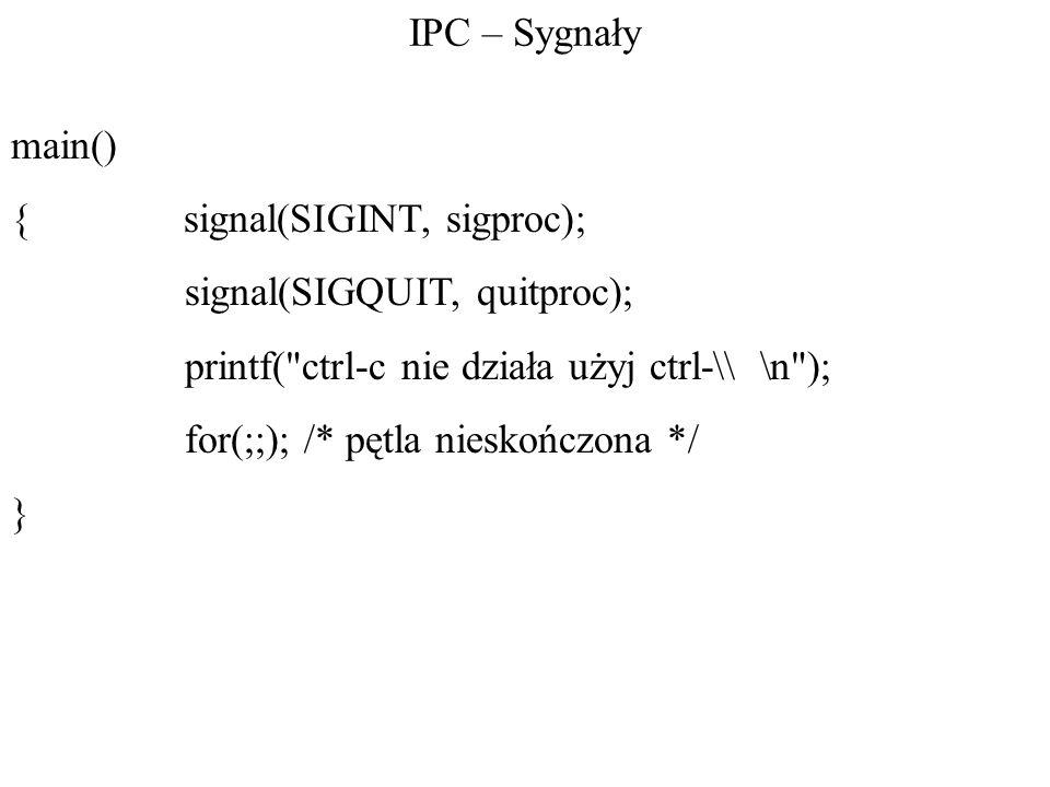 IPC – Sygnały main() { signal(SIGINT, sigproc); signal(SIGQUIT, quitproc); printf( ctrl-c nie działa użyj ctrl-\\ \n );