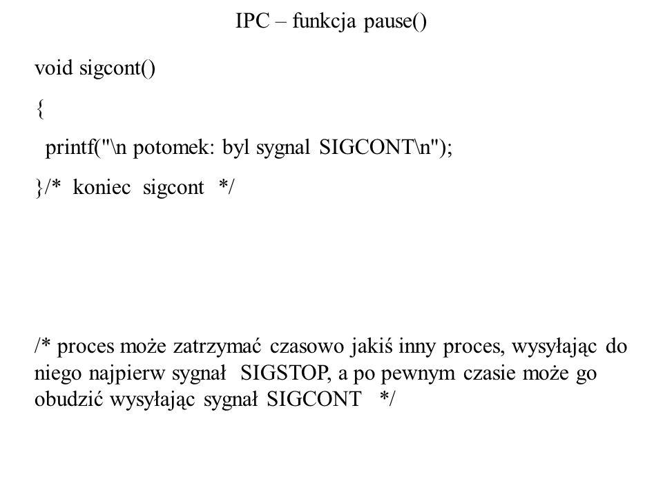 IPC – funkcja pause() void sigcont() { printf( \n potomek: byl sygnal SIGCONT\n ); }/* koniec sigcont */